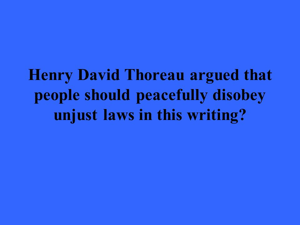 Henry David Thoreau argued that people should peacefully disobey unjust laws in this writing