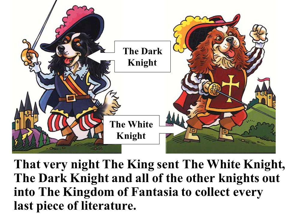 That very night The King sent The White Knight, The Dark Knight and all of the other knights out into The Kingdom of Fantasia to collect every last piece of literature.