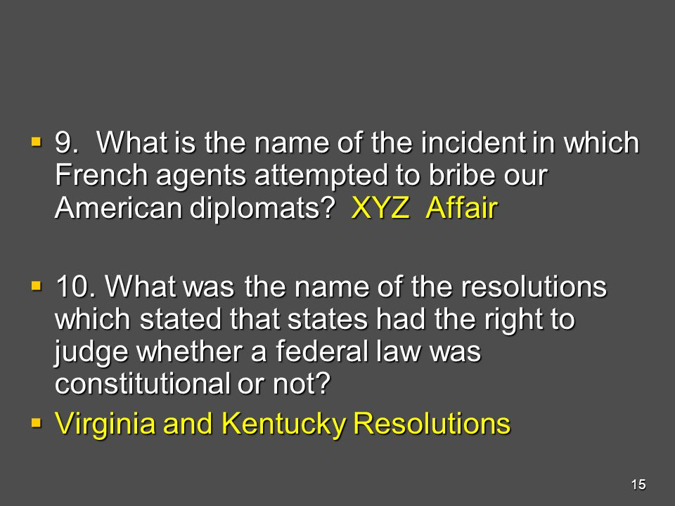  9. What is the name of the incident in which French agents attempted to bribe our American diplomats? XYZ Affair  10. What was the name of the reso