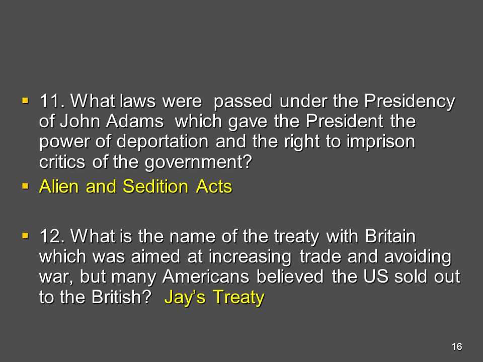  11. What laws were passed under the Presidency of John Adams which gave the President the power of deportation and the right to imprison critics of