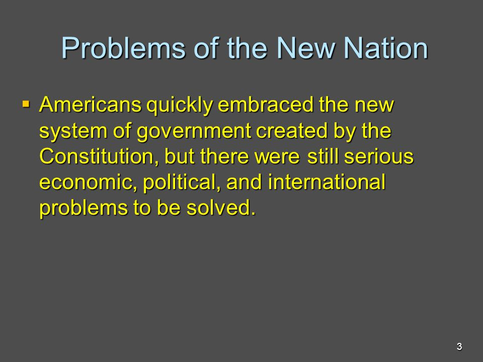 Problems of the New Nation Problems of the New Nation  Americans quickly embraced the new system of government created by the Constitution, but there were still serious economic, political, and international problems to be solved.