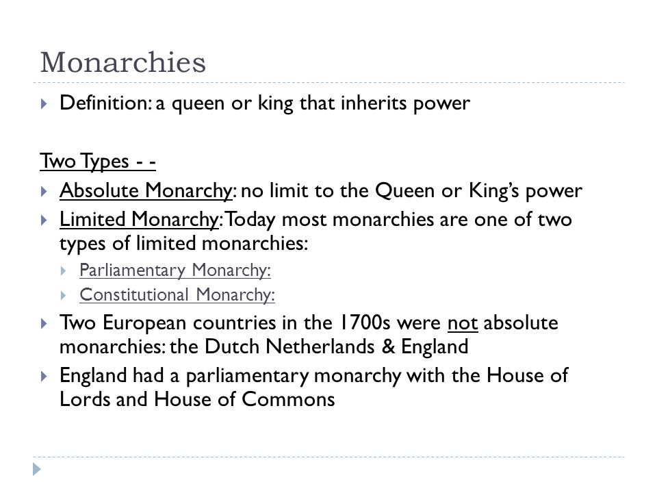 Monarchies  Definition: a queen or king that inherits power Two Types - -  Absolute Monarchy: no limit to the Queen or King's power  Limited Monarchy: Today most monarchies are one of two types of limited monarchies:  Parliamentary Monarchy:  Constitutional Monarchy:  Two European countries in the 1700s were not absolute monarchies: the Dutch Netherlands & England  England had a parliamentary monarchy with the House of Lords and House of Commons