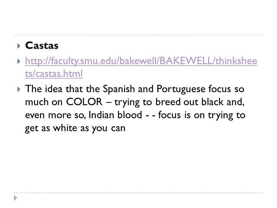  Castas  http://faculty.smu.edu/bakewell/BAKEWELL/thinkshee ts/castas.html http://faculty.smu.edu/bakewell/BAKEWELL/thinkshee ts/castas.html  The idea that the Spanish and Portuguese focus so much on COLOR – trying to breed out black and, even more so, Indian blood - - focus is on trying to get as white as you can