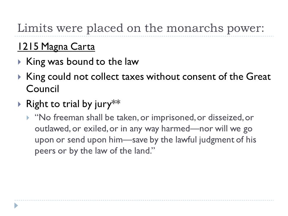 Limits were placed on the monarchs power: 1215 Magna Carta  King was bound to the law  King could not collect taxes without consent of the Great Council  Right to trial by jury**  No freeman shall be taken, or imprisoned, or disseized, or outlawed, or exiled, or in any way harmed—nor will we go upon or send upon him—save by the lawful judgment of his peers or by the law of the land.