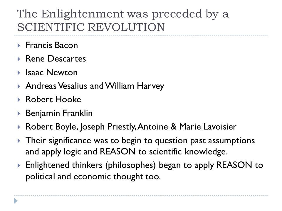 The Enlightenment was preceded by a SCIENTIFIC REVOLUTION  Francis Bacon  Rene Descartes  Isaac Newton  Andreas Vesalius and William Harvey  Robert Hooke  Benjamin Franklin  Robert Boyle, Joseph Priestly, Antoine & Marie Lavoisier  Their significance was to begin to question past assumptions and apply logic and REASON to scientific knowledge.