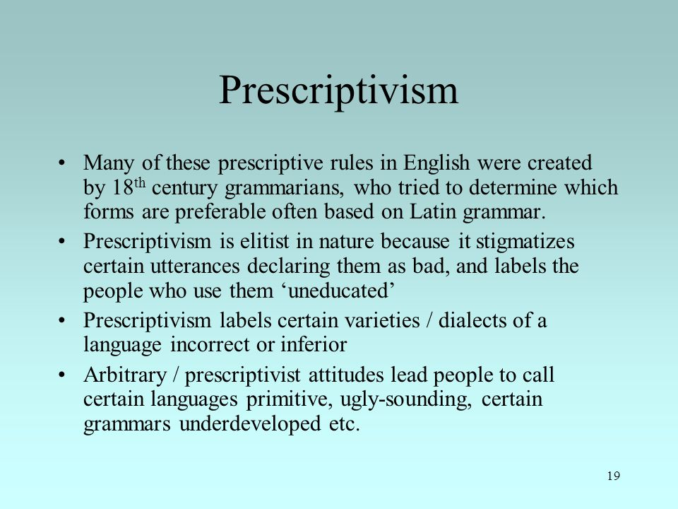 19 Prescriptivism Many of these prescriptive rules in English were created by 18 th century grammarians, who tried to determine which forms are preferable often based on Latin grammar.
