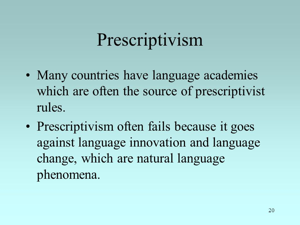 20 Prescriptivism Many countries have language academies which are often the source of prescriptivist rules.