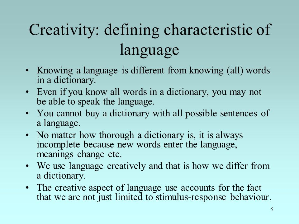 5 Creativity: defining characteristic of language Knowing a language is different from knowing (all) words in a dictionary.