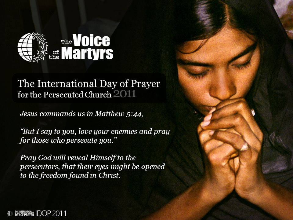 2011 The International Day of Prayer for the Persecuted Church Jesus commands us in Matthew 5:44, But I say to you, love your enemies and pray for those who persecute you. Pray God will reveal Himself to the persecutors, that their eyes might be opened to the freedom found in Christ.