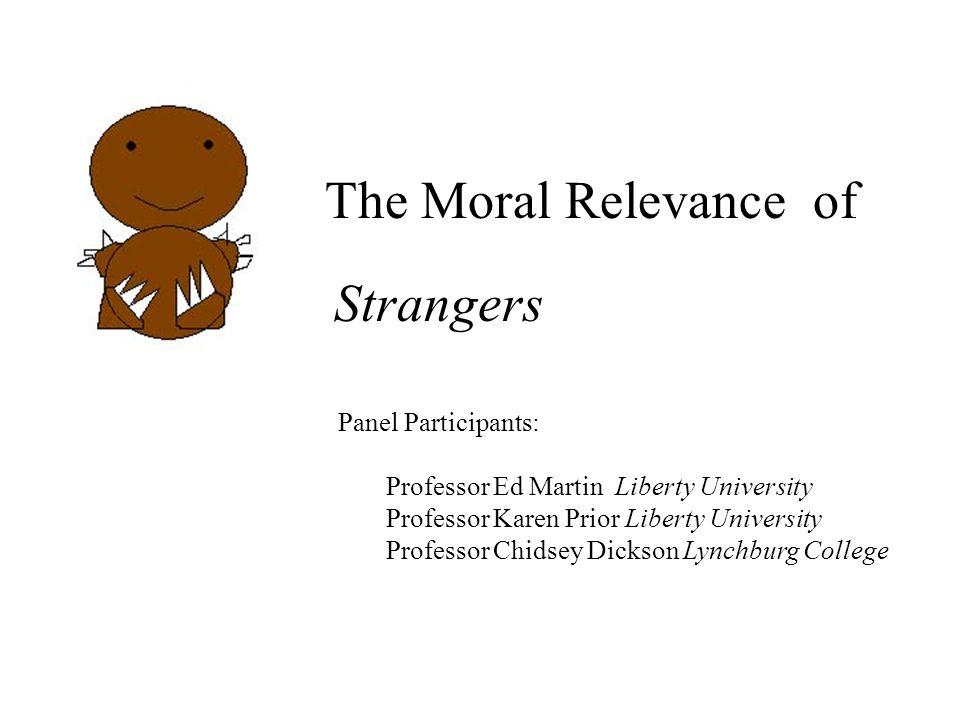 The Moral Relevance of Strangers Panel Participants: Professor Ed Martin Liberty University Professor Karen Prior Liberty University Professor Chidsey Dickson Lynchburg College