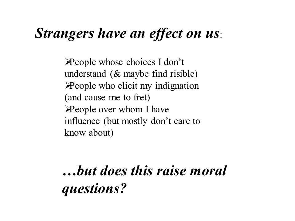  People whose choices I don't understand (& maybe find risible)  People who elicit my indignation (and cause me to fret)  People over whom I have influence (but mostly don't care to know about) Strangers have an effect on us : …but does this raise moral questions