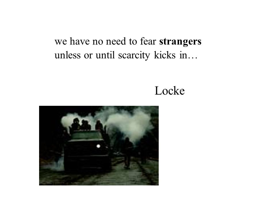 we have no need to fear strangers unless or until scarcity kicks in… Locke