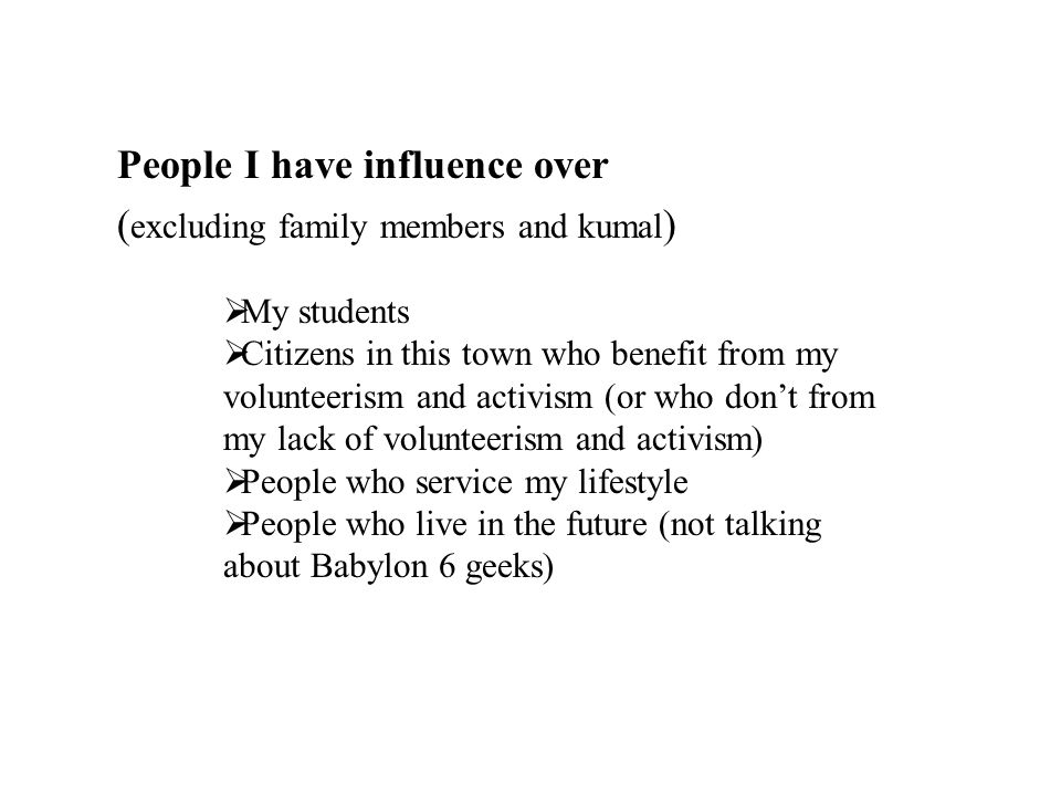 People I have influence over ( excluding family members and kumal )  My students  Citizens in this town who benefit from my volunteerism and activism (or who don't from my lack of volunteerism and activism)  People who service my lifestyle  People who live in the future (not talking about Babylon 6 geeks)