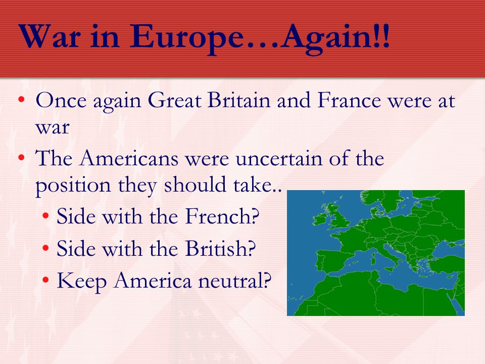 War in Europe…Again!! Once again Great Britain and France were at war The Americans were uncertain of the position they should take.. Side with the Fr