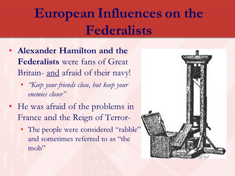 "European Influences on the Federalists Alexander Hamilton and the Federalists were fans of Great Britain- and afraid of their navy! ""Keep your friends"