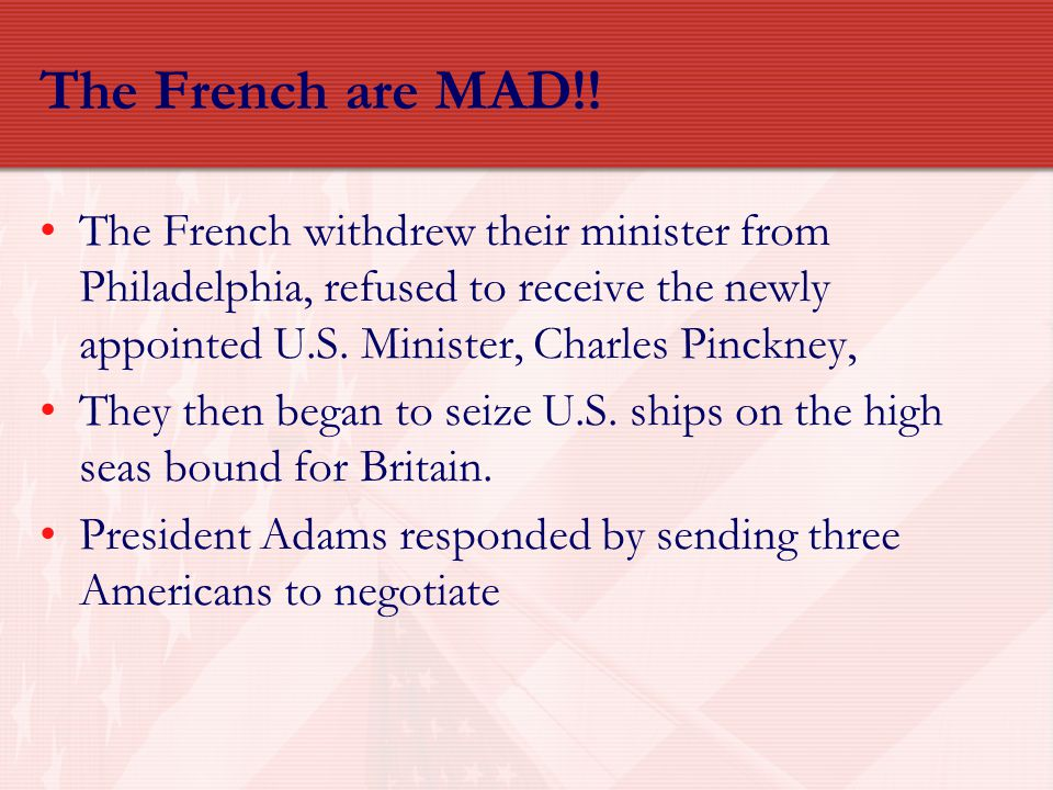 The French are MAD!! The French withdrew their minister from Philadelphia, refused to receive the newly appointed U.S. Minister, Charles Pinckney, The