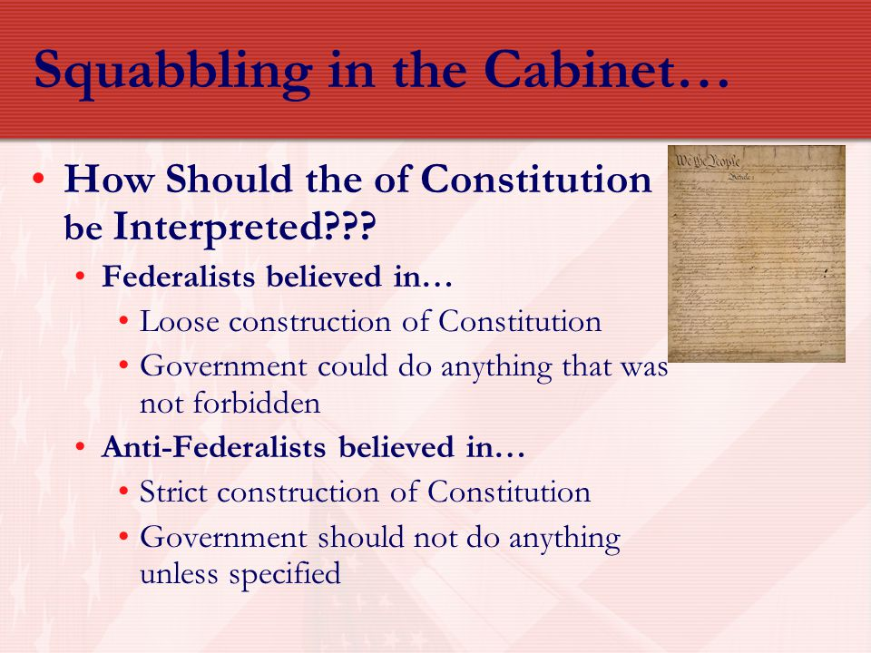 Squabbling in the Cabinet… How Should the of Constitution be Interpreted??? Federalists believed in… Loose construction of Constitution Government cou