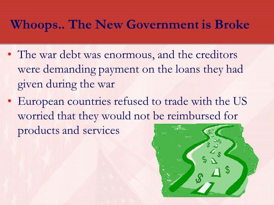 Whoops.. The New Government is Broke The war debt was enormous, and the creditors were demanding payment on the loans they had given during the war Eu