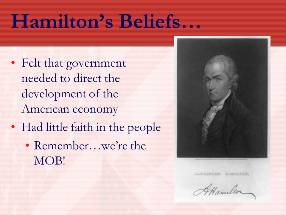 Hamilton's Beliefs… Felt that government needed to direct the development of the American economy Had little faith in the people Remember…we're the MO
