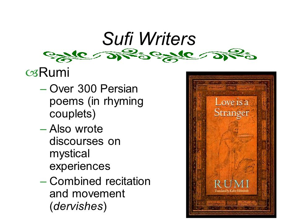 Sufi Writers  Rumi –Over 300 Persian poems (in rhyming couplets) –Also wrote discourses on mystical experiences –Combined recitation and movement (dervishes)