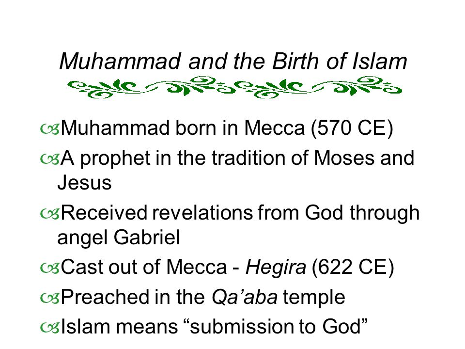 Muhammad and the Birth of Islam  Muhammad born in Mecca (570 CE)  A prophet in the tradition of Moses and Jesus  Received revelations from God through angel Gabriel  Cast out of Mecca - Hegira (622 CE)  Preached in the Qa'aba temple  Islam means submission to God