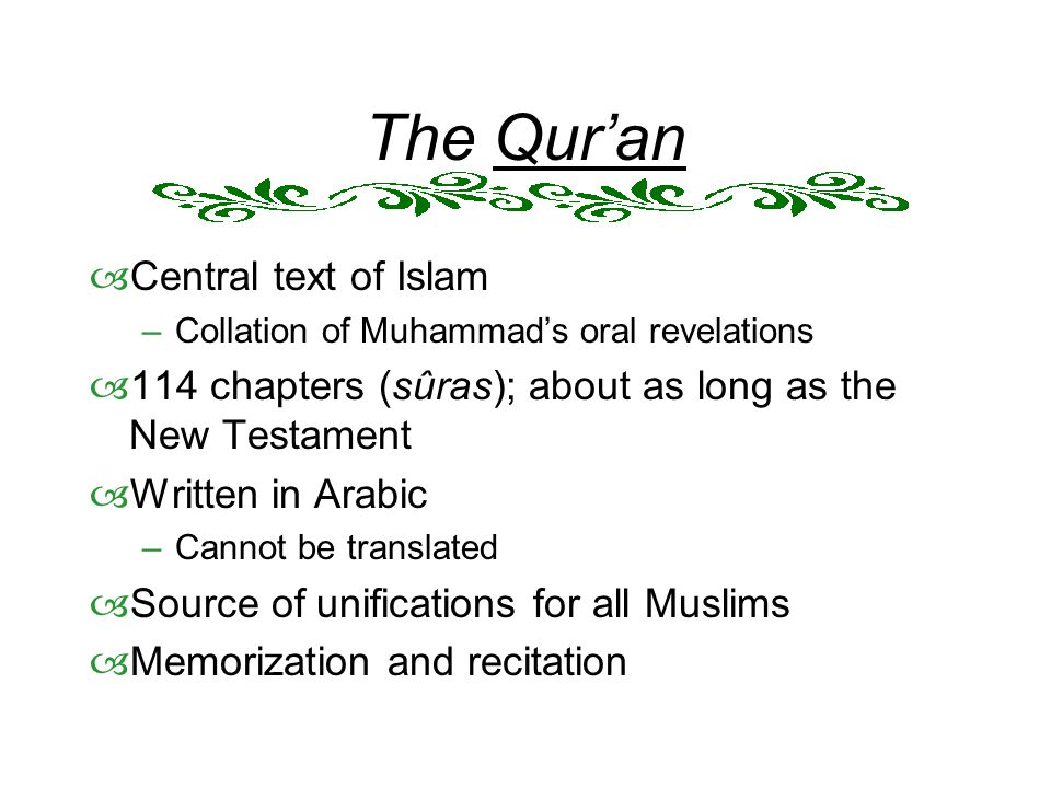 The Qur'an  Central text of Islam –Collation of Muhammad's oral revelations  114 chapters (sûras); about as long as the New Testament  Written in Arabic –Cannot be translated  Source of unifications for all Muslims  Memorization and recitation