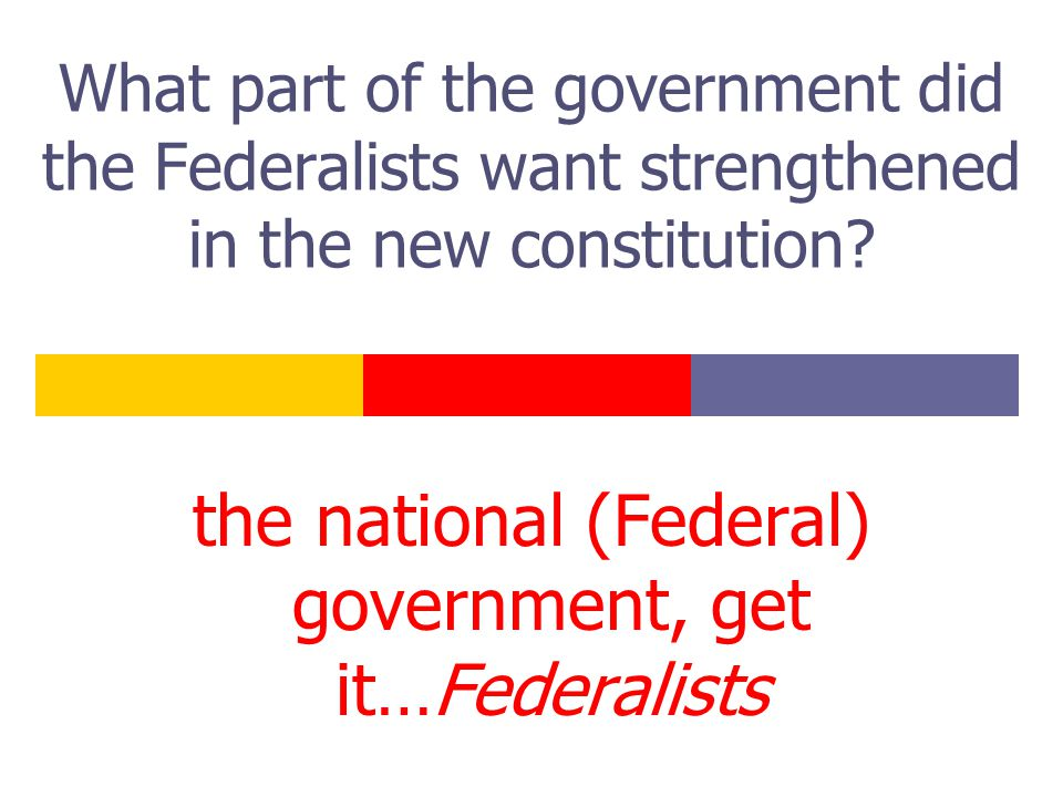 What part of the government did the Federalists want strengthened in the new constitution? the national (Federal) government, get it…Federalists