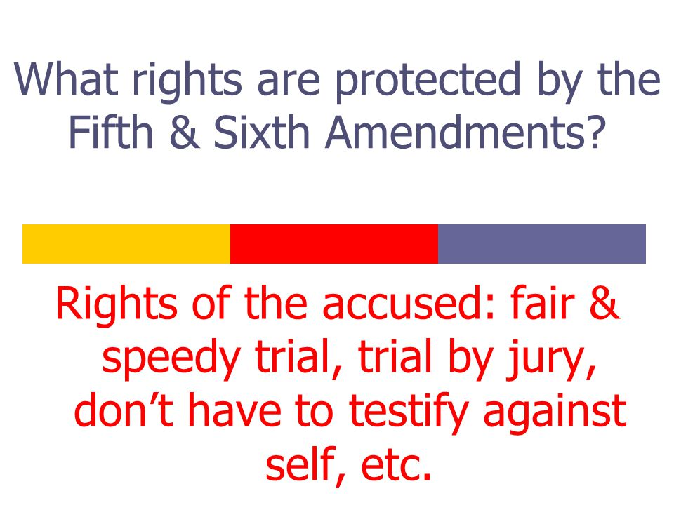 What rights are protected by the Fifth & Sixth Amendments? Rights of the accused: fair & speedy trial, trial by jury, don't have to testify against se