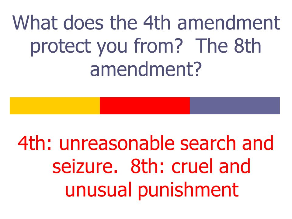 What does the 4th amendment protect you from. The 8th amendment.