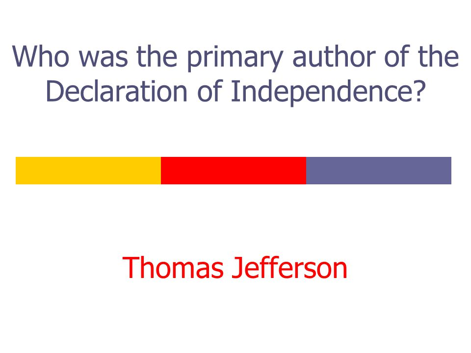 Who was the primary author of the Declaration of Independence? Thomas Jefferson