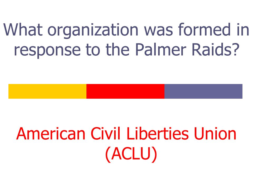 What organization was formed in response to the Palmer Raids? American Civil Liberties Union (ACLU)