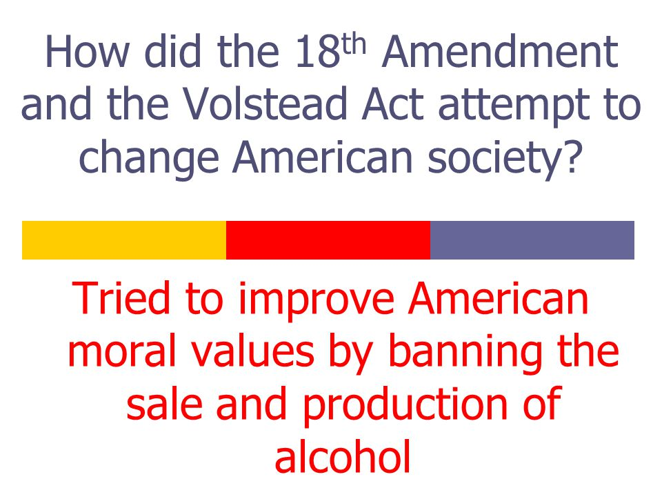 How did the 18 th Amendment and the Volstead Act attempt to change American society? Tried to improve American moral values by banning the sale and pr
