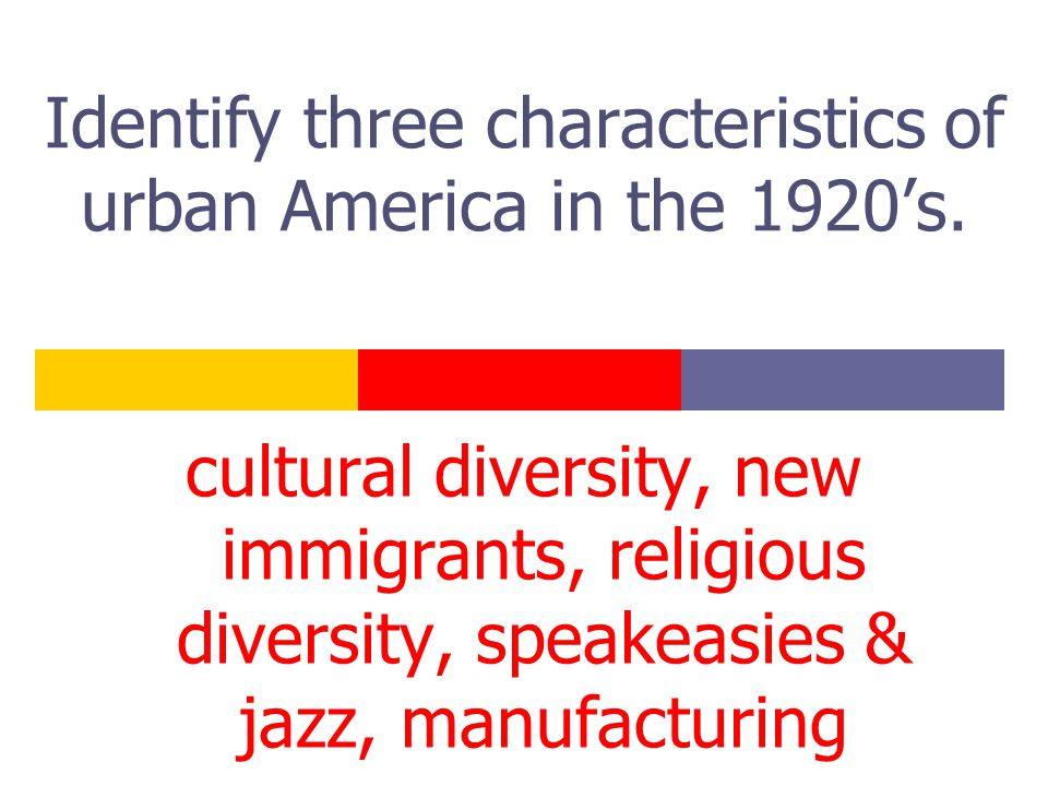 Identify three characteristics of urban America in the 1920's. cultural diversity, new immigrants, religious diversity, speakeasies & jazz, manufactur