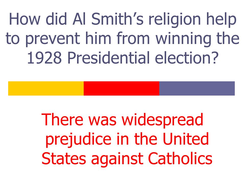 How did Al Smith's religion help to prevent him from winning the 1928 Presidential election? There was widespread prejudice in the United States again