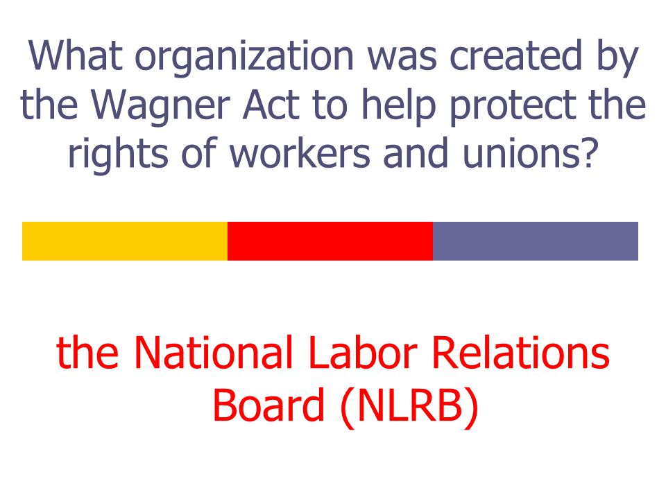 What organization was created by the Wagner Act to help protect the rights of workers and unions.