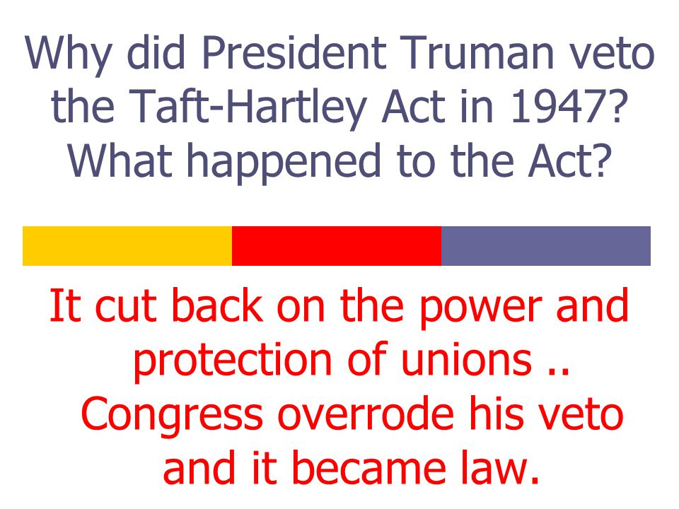 Why did President Truman veto the Taft-Hartley Act in 1947.