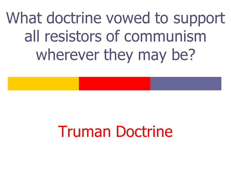 What doctrine vowed to support all resistors of communism wherever they may be? Truman Doctrine