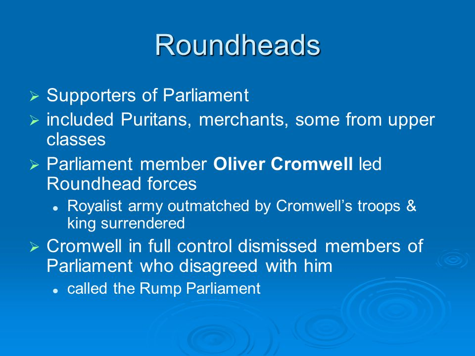 Roundheads   Supporters of Parliament   included Puritans, merchants, some from upper classes   Parliament member Oliver Cromwell led Roundhead forces Royalist army outmatched by Cromwell's troops & king surrendered   Cromwell in full control dismissed members of Parliament who disagreed with him called the Rump Parliament