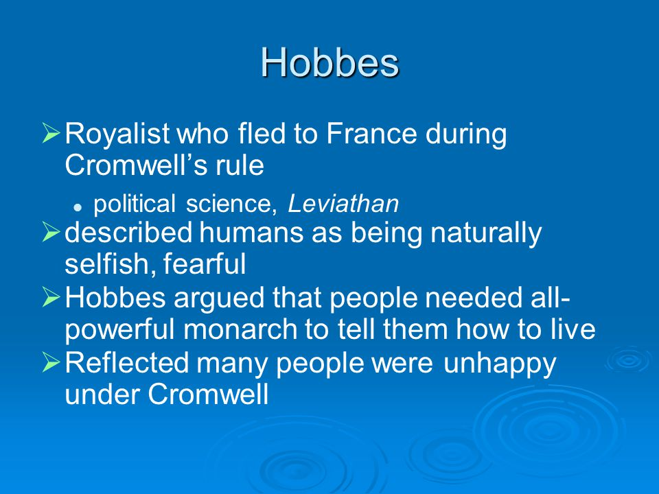 Hobbes   Royalist who fled to France during Cromwell's rule political science, Leviathan   described humans as being naturally selfish, fearful   Hobbes argued that people needed all- powerful monarch to tell them how to live   Reflected many people were unhappy under Cromwell