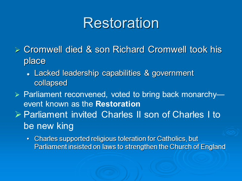 Restoration  Cromwell died & son Richard Cromwell took his place Lacked leadership capabilities & government collapsed Lacked leadership capabilities & government collapsed   Parliament reconvened, voted to bring back monarchy— event known as the Restoration   Parliament invited Charles II son of Charles I to be new king Charles supported religious toleration for Catholics, but Parliament insisted on laws to strengthen the Church of EnglandCharles supported religious toleration for Catholics, but Parliament insisted on laws to strengthen the Church of England