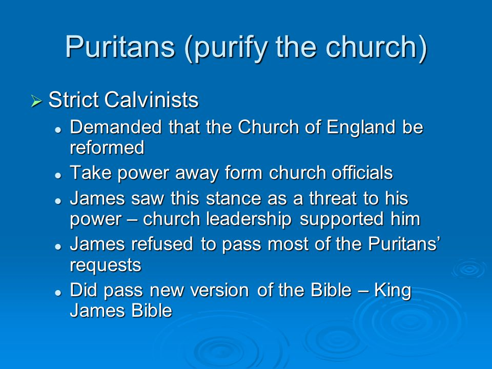 Puritans (purify the church)  Strict Calvinists Demanded that the Church of England be reformed Demanded that the Church of England be reformed Take power away form church officials Take power away form church officials James saw this stance as a threat to his power – church leadership supported him James saw this stance as a threat to his power – church leadership supported him James refused to pass most of the Puritans' requests James refused to pass most of the Puritans' requests Did pass new version of the Bible – King James Bible Did pass new version of the Bible – King James Bible