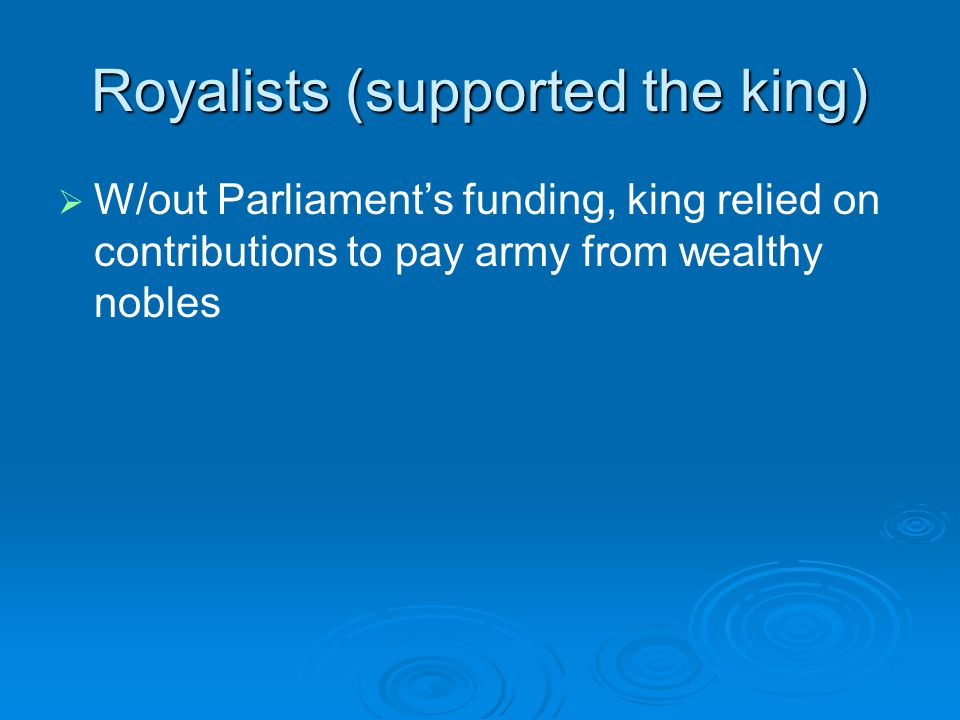 Royalists (supported the king)   W/out Parliament's funding, king relied on contributions to pay army from wealthy nobles