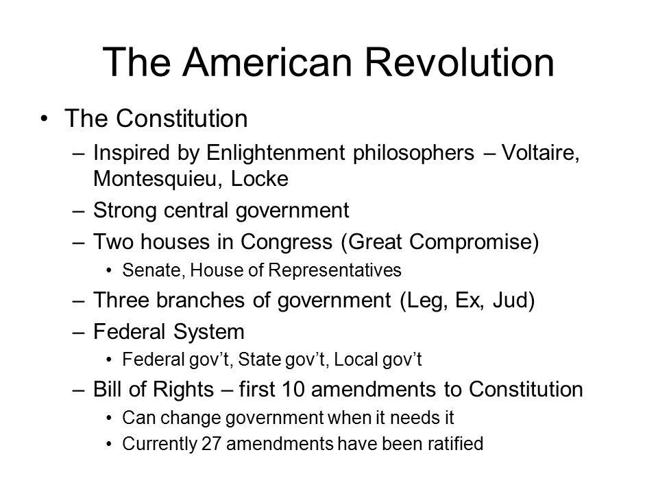 The American Revolution The Constitution –Inspired by Enlightenment philosophers – Voltaire, Montesquieu, Locke –Strong central government –Two houses in Congress (Great Compromise) Senate, House of Representatives –Three branches of government (Leg, Ex, Jud) –Federal System Federal gov't, State gov't, Local gov't –Bill of Rights – first 10 amendments to Constitution Can change government when it needs it Currently 27 amendments have been ratified
