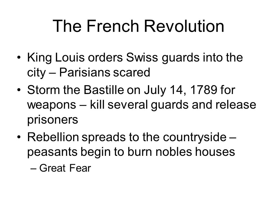 The French Revolution King Louis orders Swiss guards into the city – Parisians scared Storm the Bastille on July 14, 1789 for weapons – kill several guards and release prisoners Rebellion spreads to the countryside – peasants begin to burn nobles houses –Great Fear