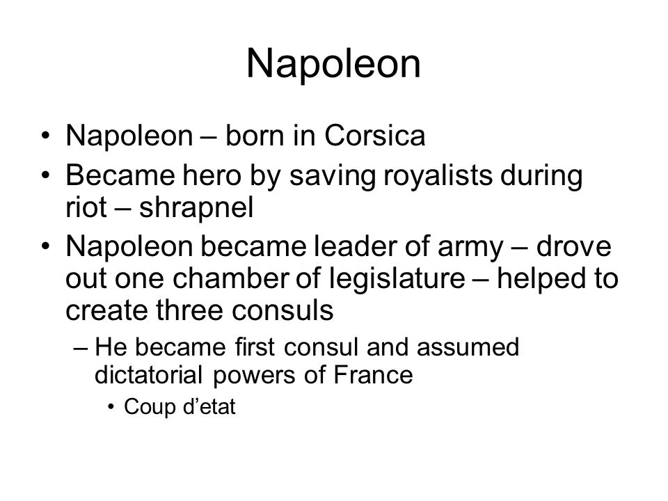 Napoleon Napoleon – born in Corsica Became hero by saving royalists during riot – shrapnel Napoleon became leader of army – drove out one chamber of legislature – helped to create three consuls –He became first consul and assumed dictatorial powers of France Coup d'etat