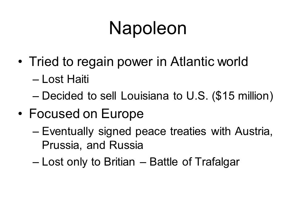 Napoleon Tried to regain power in Atlantic world –Lost Haiti –Decided to sell Louisiana to U.S.