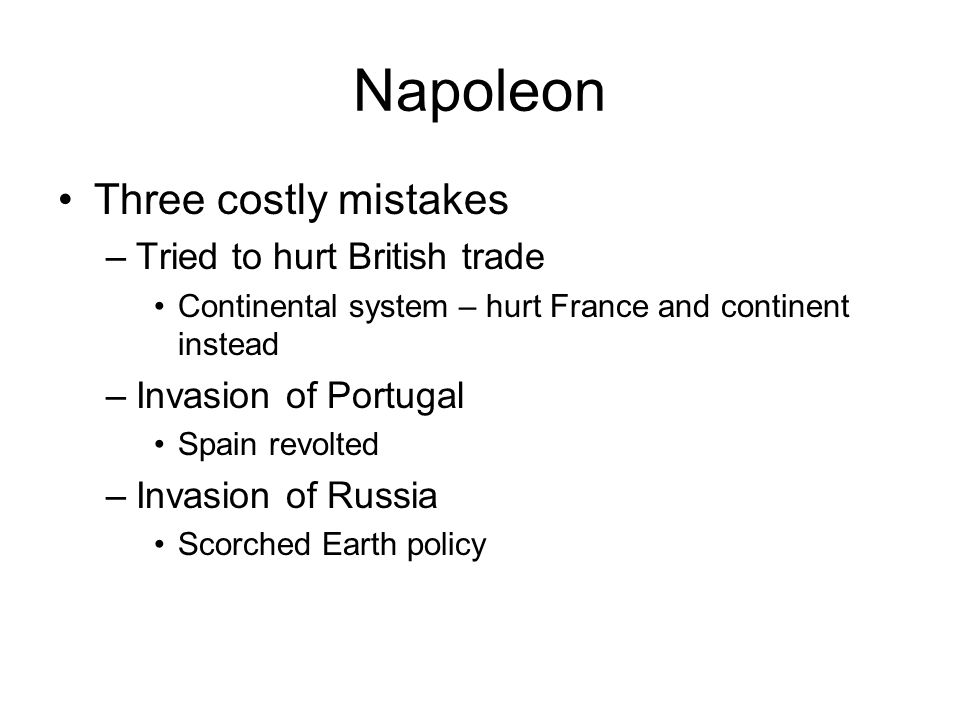 Napoleon Three costly mistakes –Tried to hurt British trade Continental system – hurt France and continent instead –Invasion of Portugal Spain revolted –Invasion of Russia Scorched Earth policy