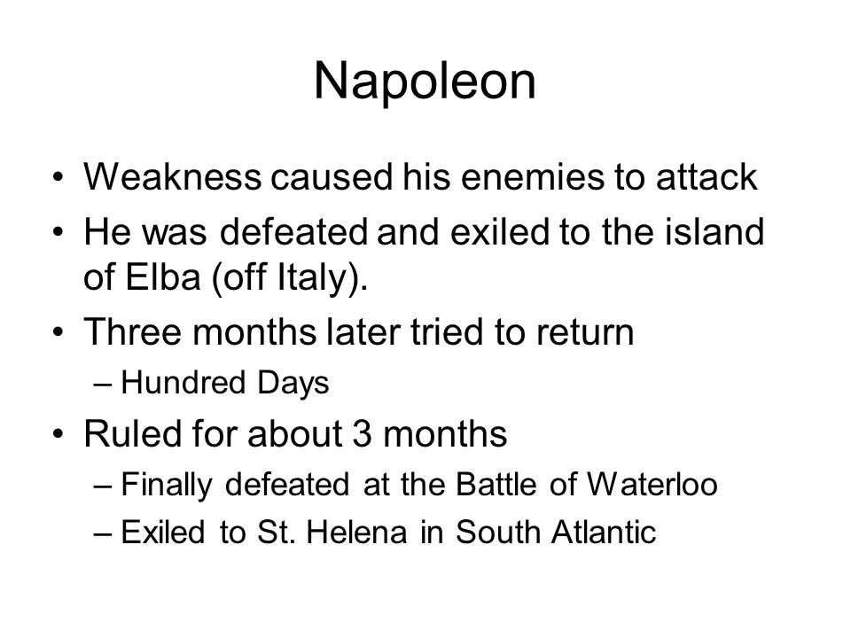 Napoleon Weakness caused his enemies to attack He was defeated and exiled to the island of Elba (off Italy).
