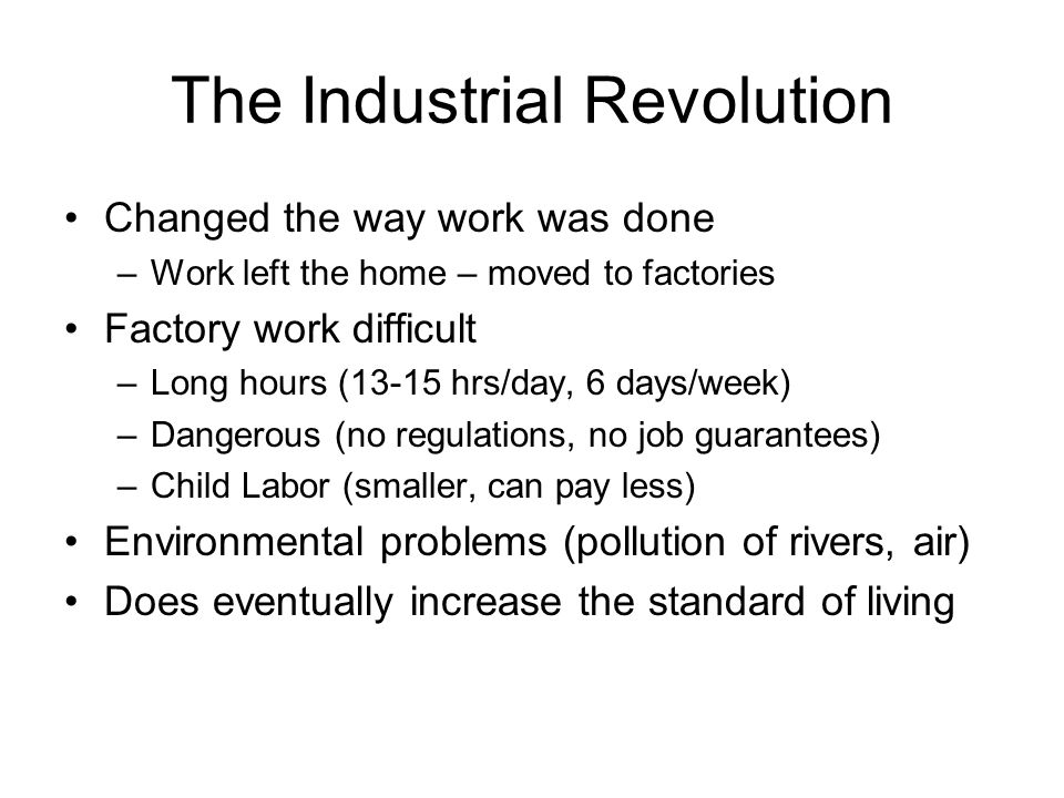 The Industrial Revolution Changed the way work was done –Work left the home – moved to factories Factory work difficult –Long hours (13-15 hrs/day, 6 days/week) –Dangerous (no regulations, no job guarantees) –Child Labor (smaller, can pay less) Environmental problems (pollution of rivers, air) Does eventually increase the standard of living