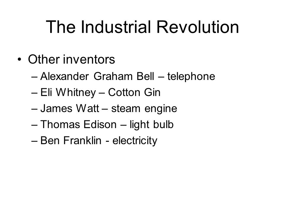 The Industrial Revolution Other inventors –Alexander Graham Bell – telephone –Eli Whitney – Cotton Gin –James Watt – steam engine –Thomas Edison – light bulb –Ben Franklin - electricity